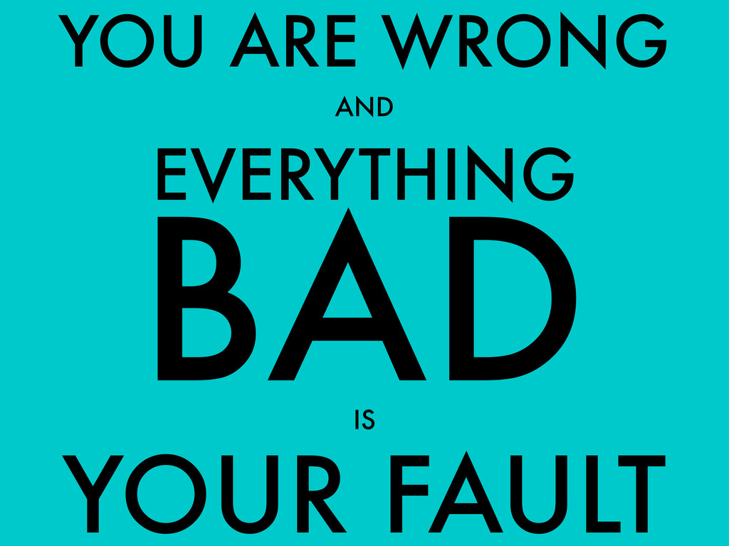 YOUR FAULT YOU ARE WRONG AND BAD EVERYTHING IS