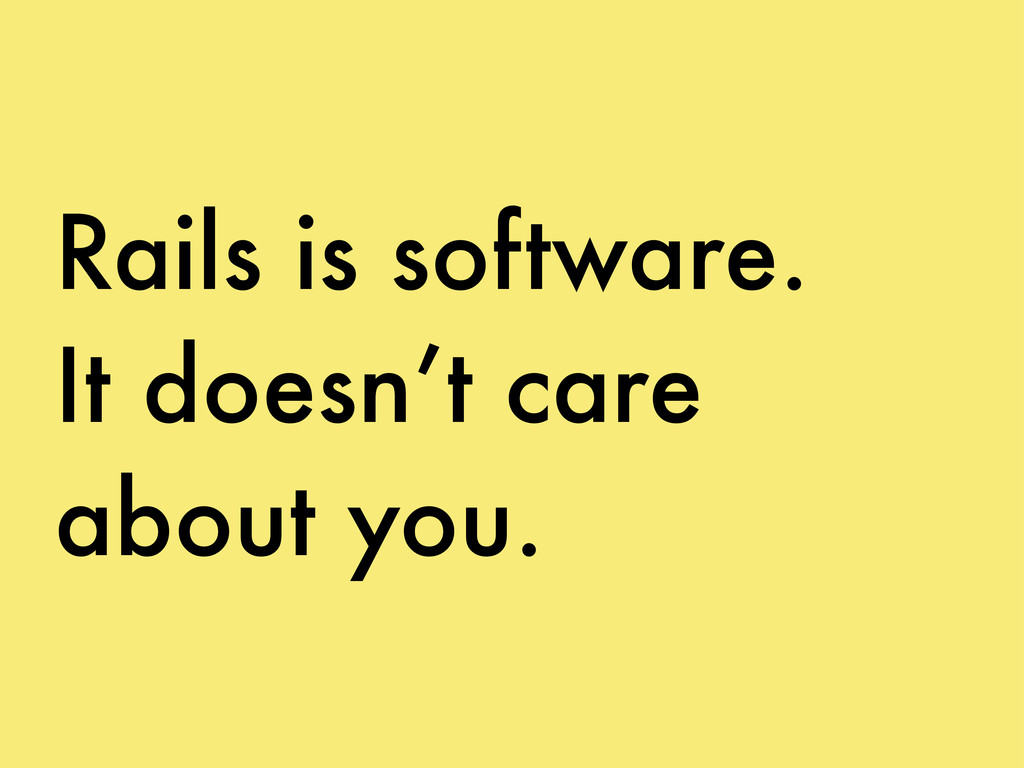 Rails is software. It doesn't care about you.