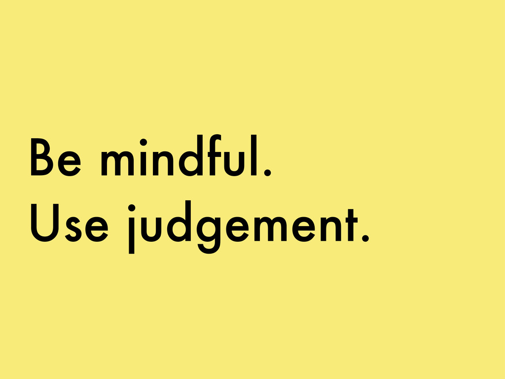 Be mindful. Use judgement.