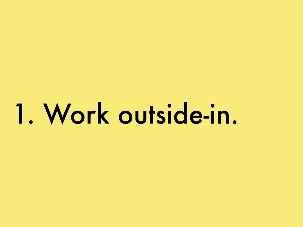 1. Work outside-in.