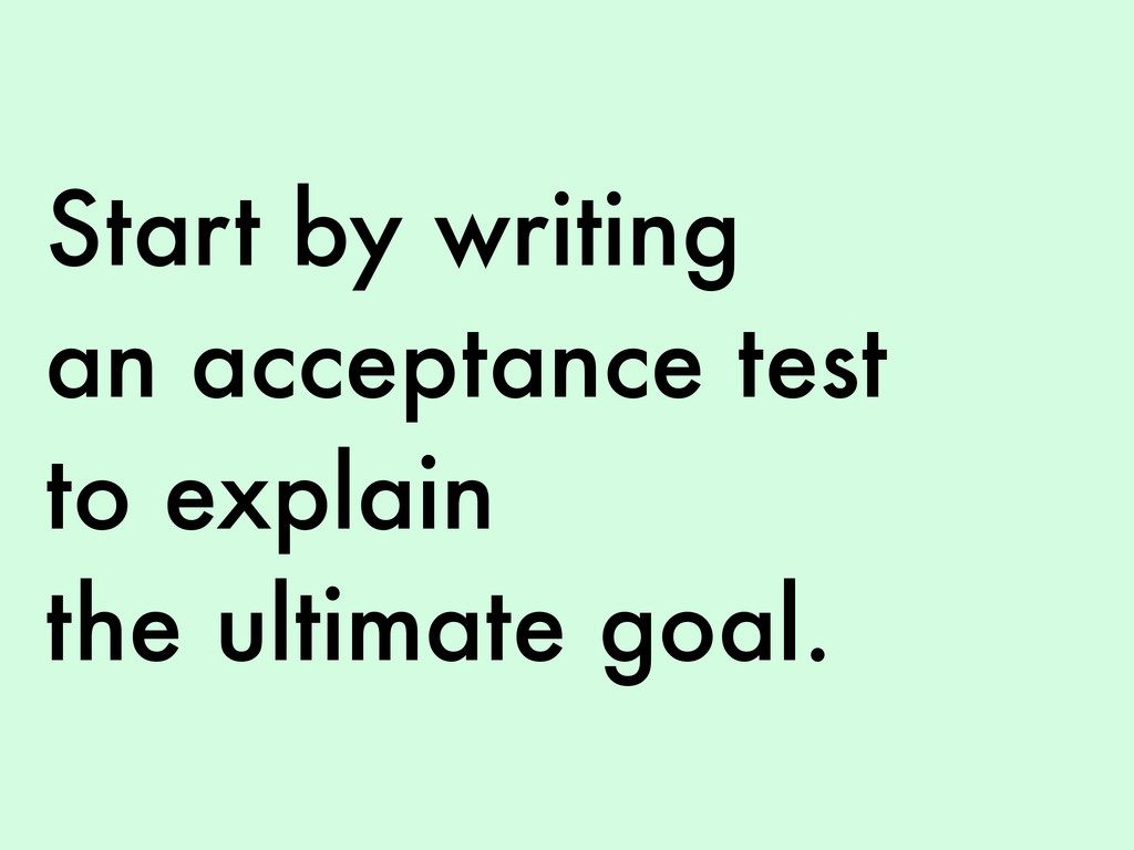 Start by writing an acceptance test to explain ...
