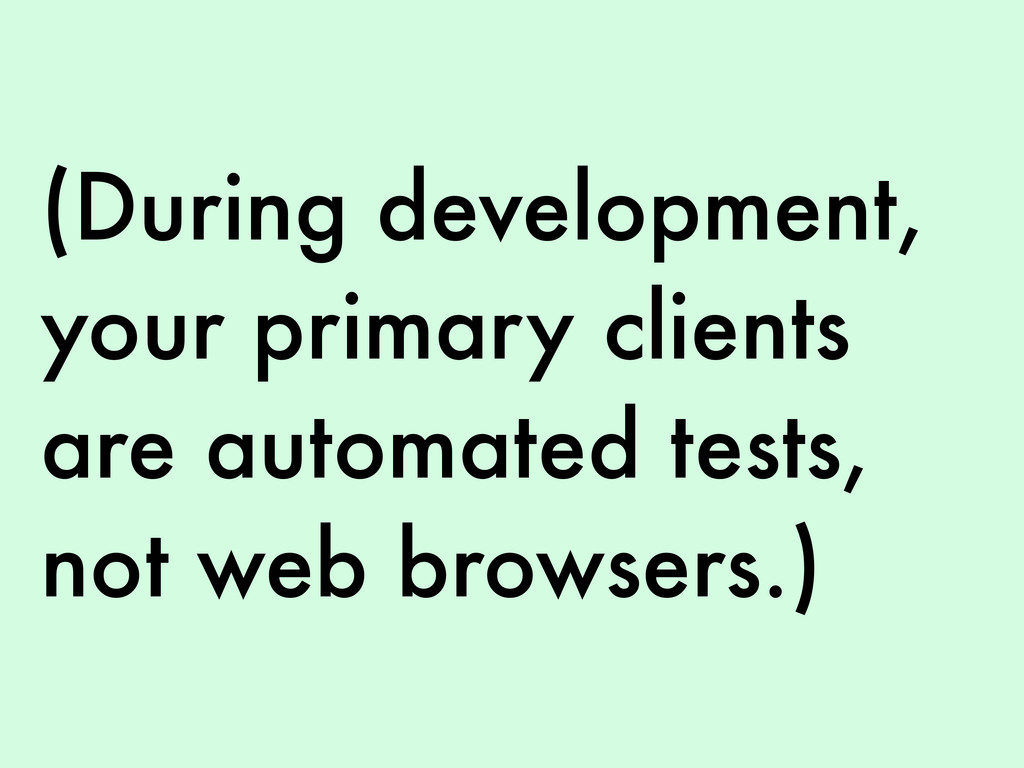 (During development, your primary clients are a...