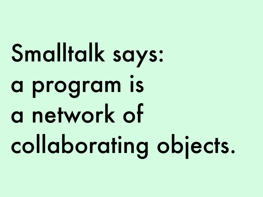 Smalltalk says: a program is a network of colla...