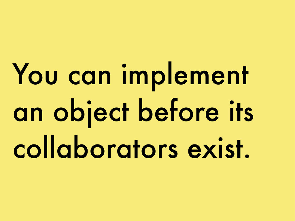 You can implement an object before its collabor...