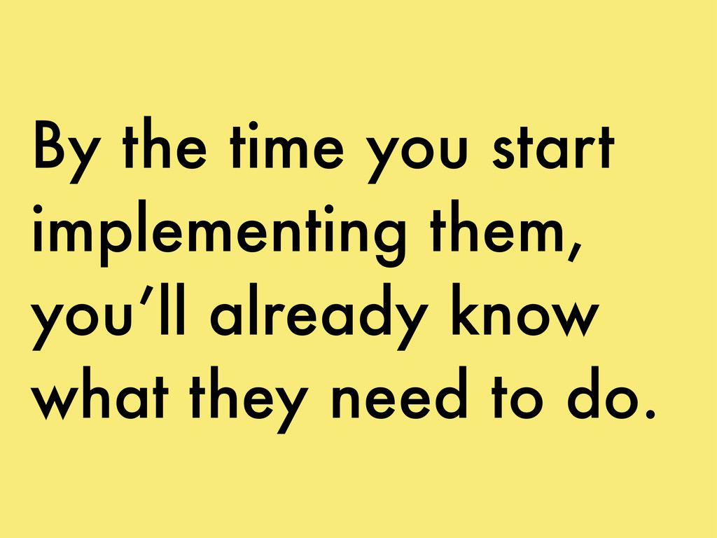 By the time you start implementing them, you'll...
