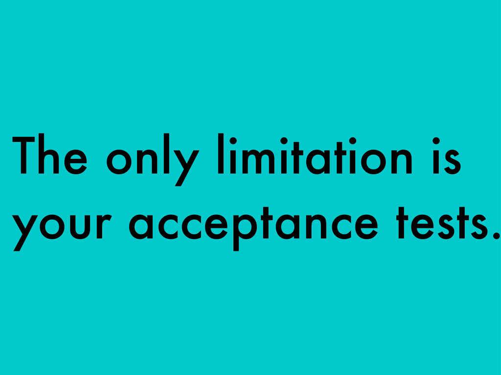 The only limitation is your acceptance tests.