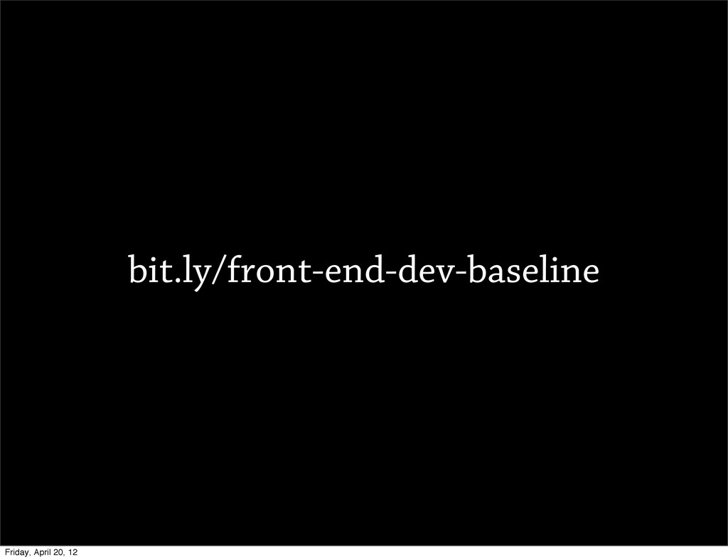 bit.ly/front-end-dev-baseline Friday, April 20,...