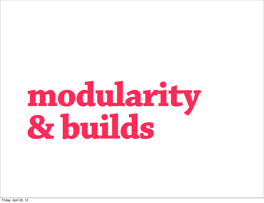 modularity & builds Friday, April 20, 12
