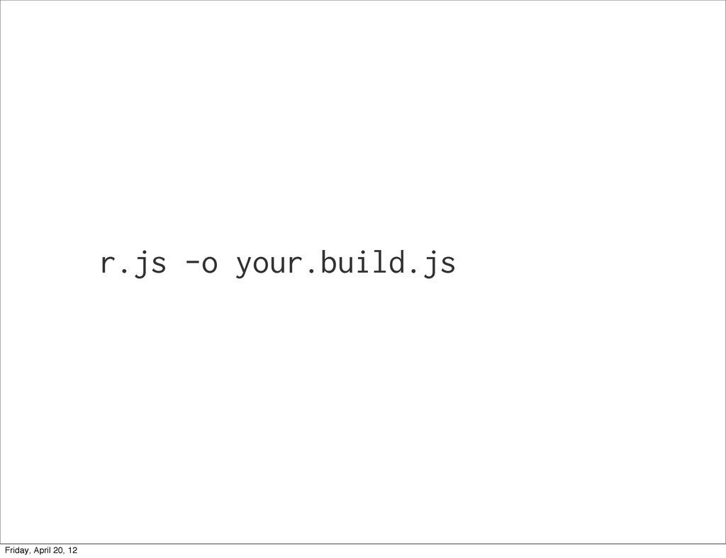 r.js -o your.build.js Friday, April 20, 12