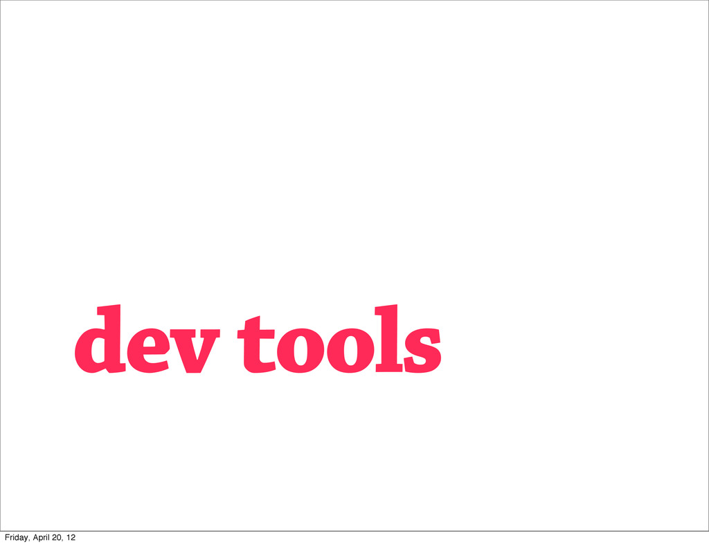 dev tools Friday, April 20, 12
