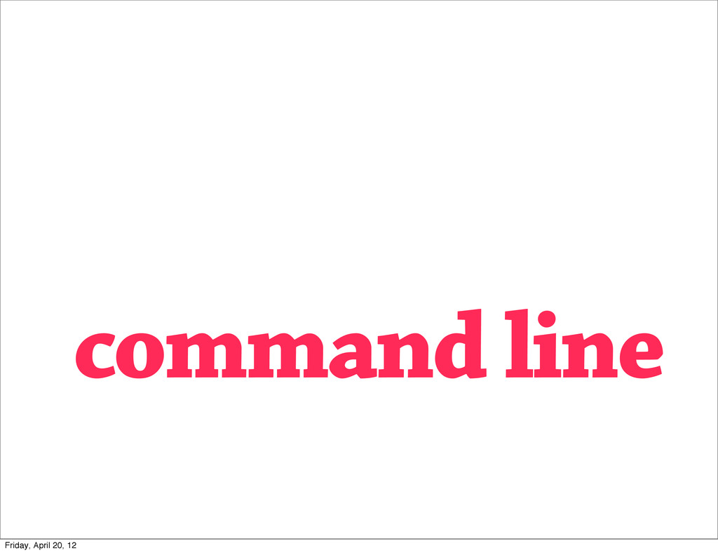 command line Friday, April 20, 12
