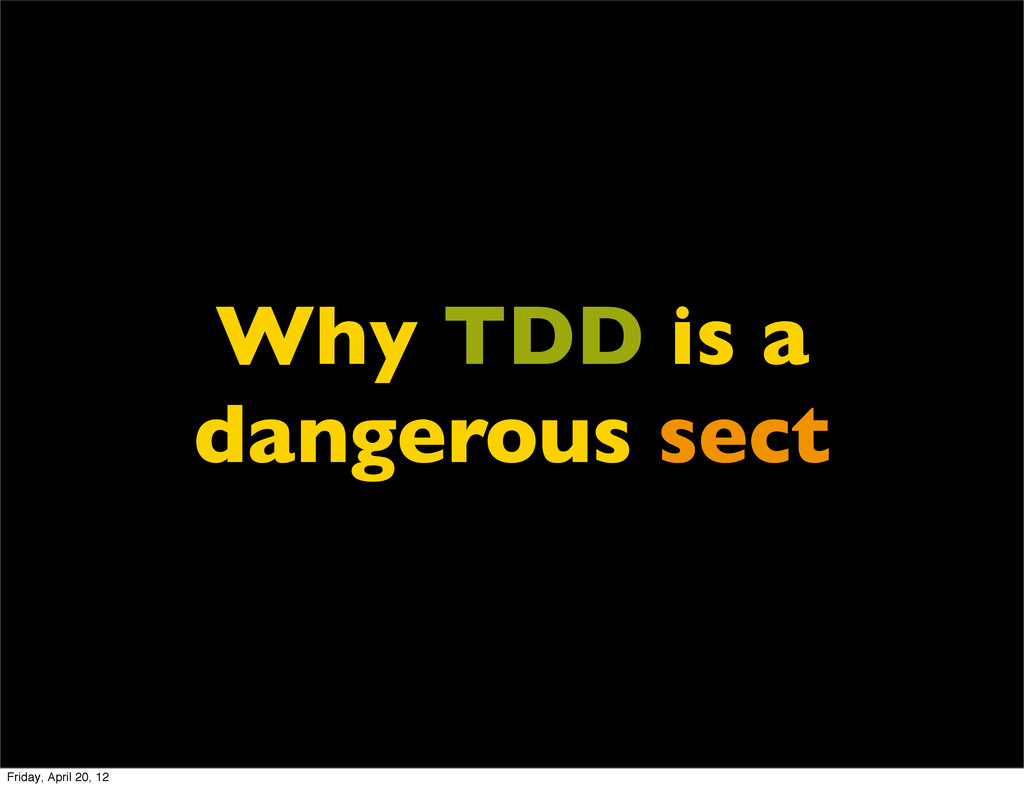 Why TDD is a dangerous sect Friday, April 20, 12