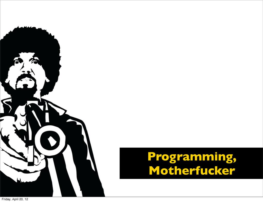 Programming, Motherfucker Friday, April 20, 12