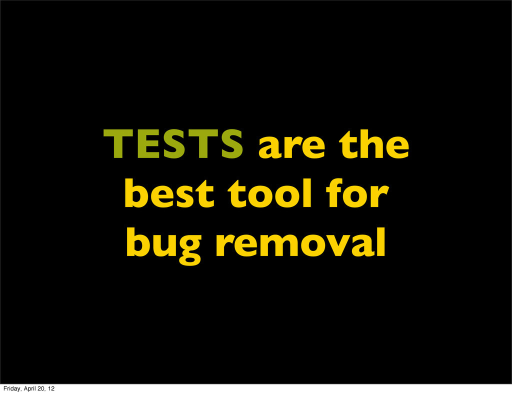 TESTS are the best tool for bug removal Friday,...