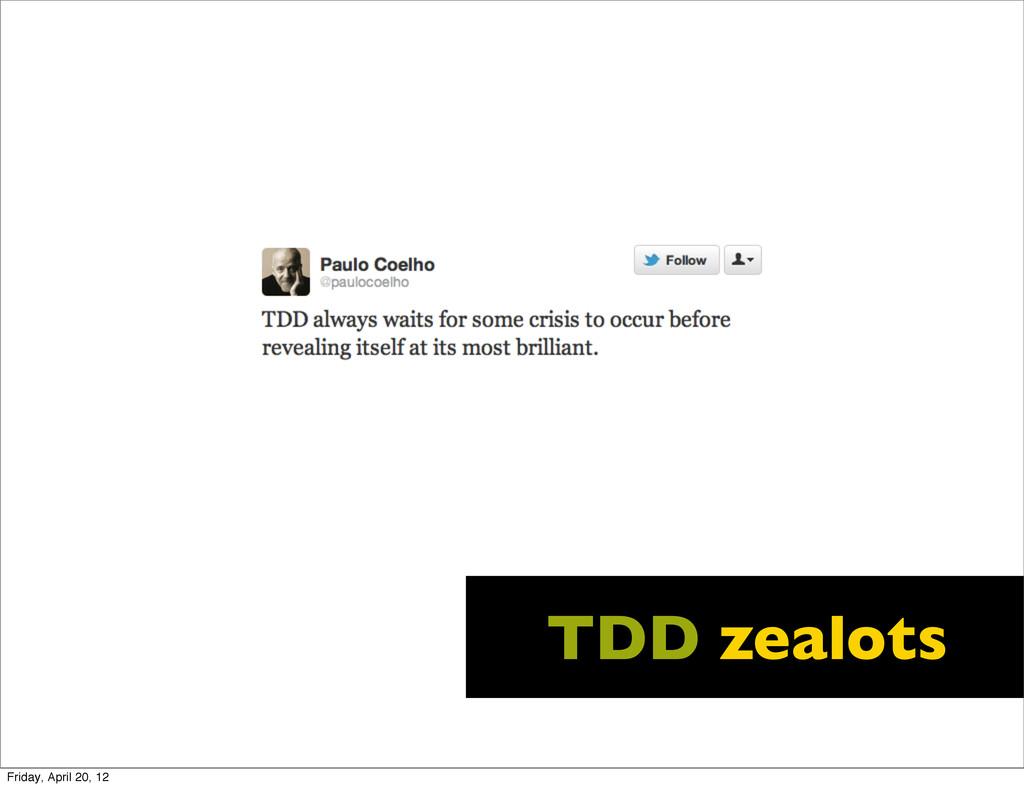 TDD zealots Friday, April 20, 12