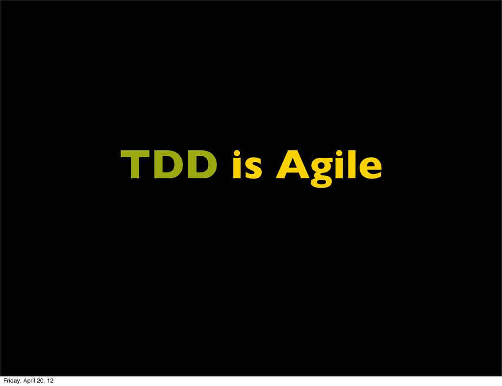TDD is Agile Friday, April 20, 12