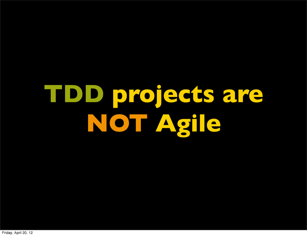 TDD projects are NOT Agile Friday, April 20, 12