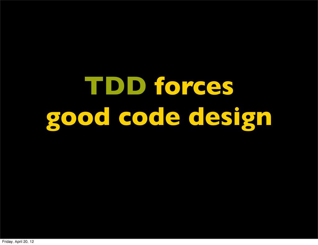 TDD forces good code design Friday, April 20, 12
