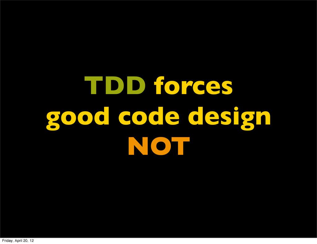 TDD forces good code design NOT Friday, April 2...