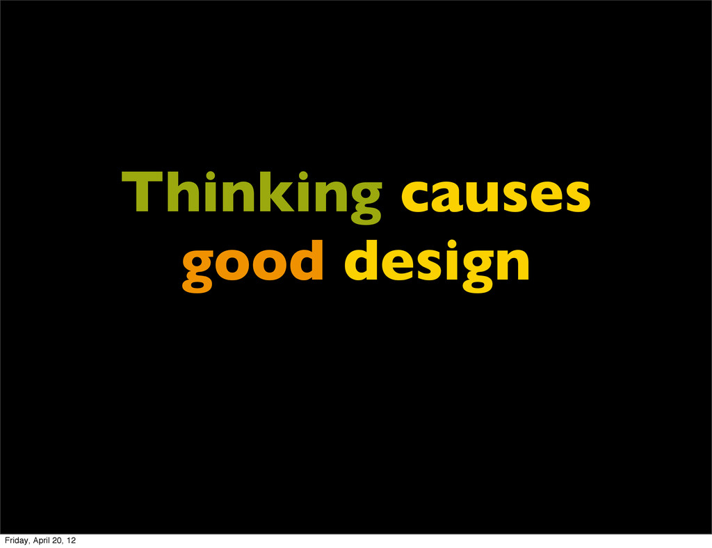 Thinking causes good design Friday, April 20, 12