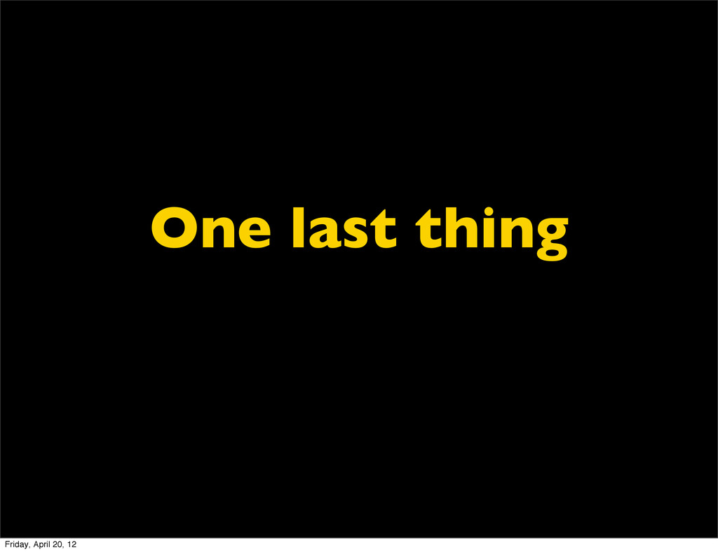 One last thing Friday, April 20, 12
