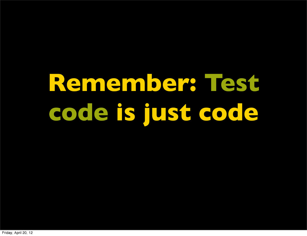 Remember: Test code is just code Friday, April ...