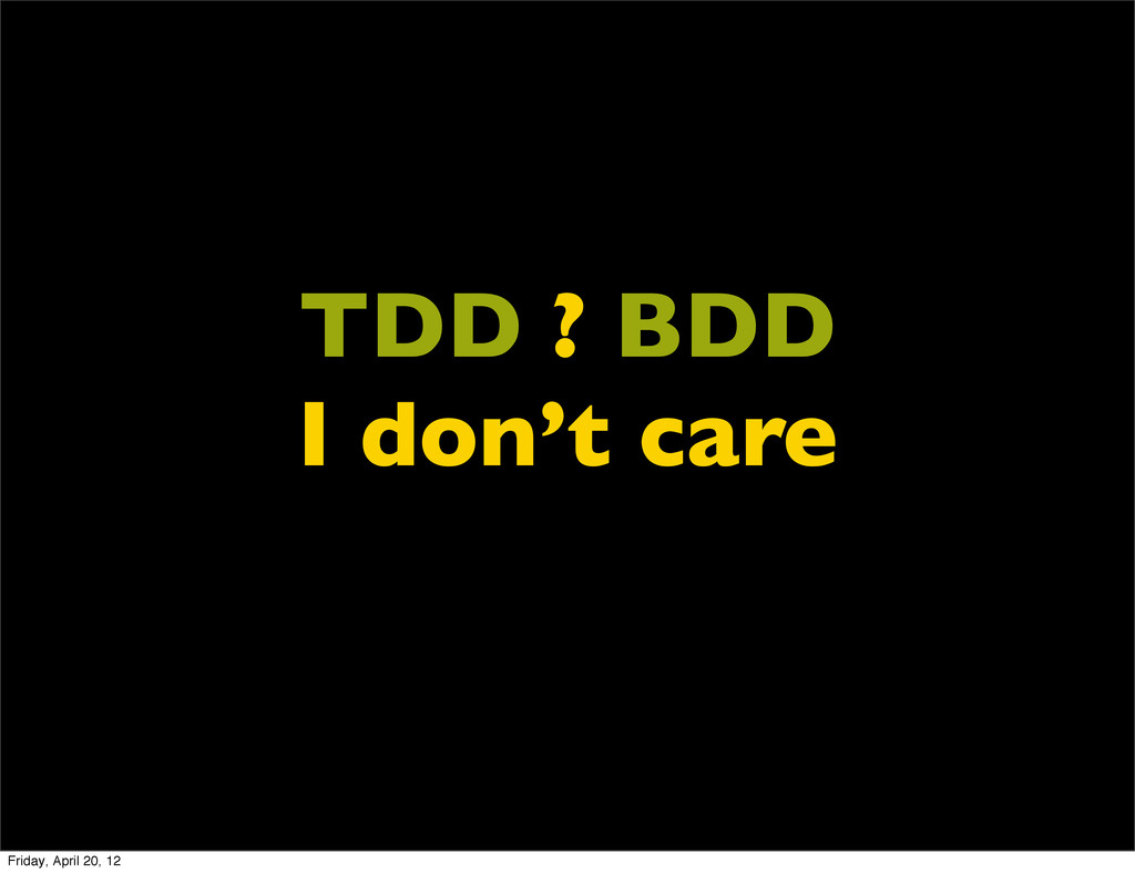 TDD ? BDD I don't care Friday, April 20, 12