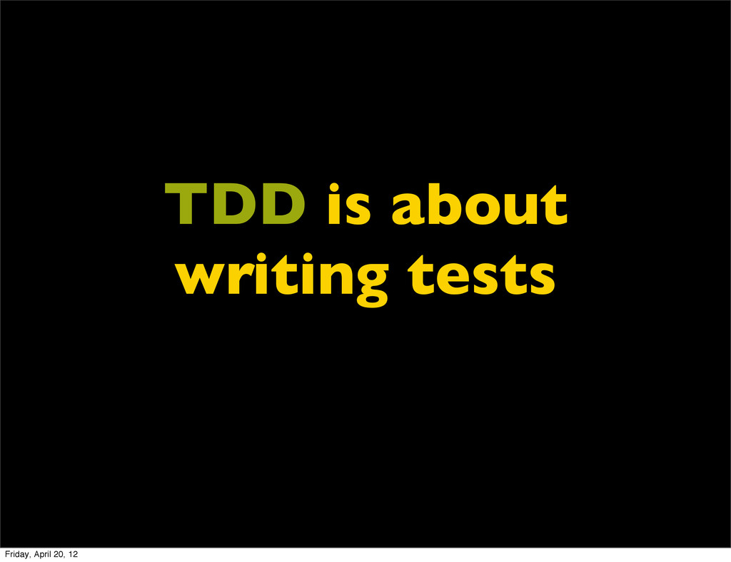 TDD is about writing tests Friday, April 20, 12