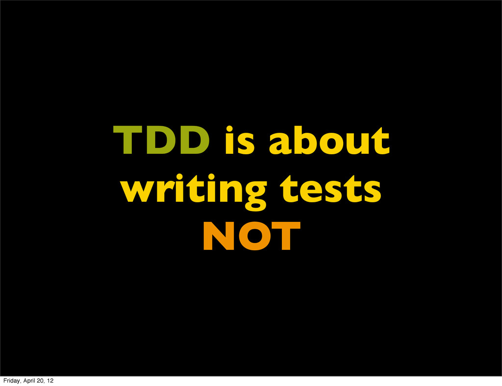 TDD is about writing tests NOT Friday, April 20...