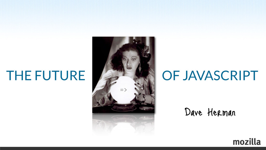 THE FUTURE => OF JAVASCRIPT Dave Herman