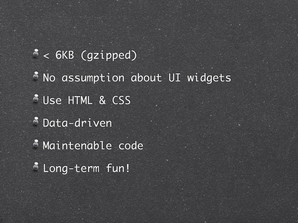 < 6KB (gzipped) No assumption about UI widgets ...