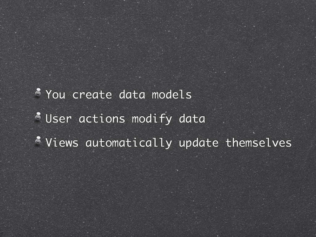 You create data models User actions modify data...