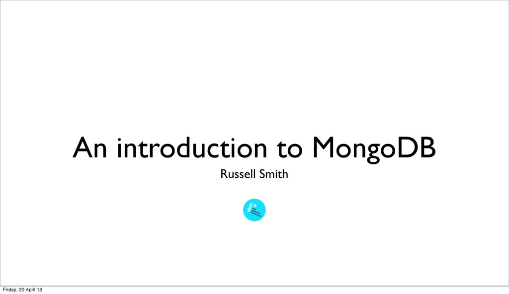 An introduction to MongoDB Russell Smith Friday...