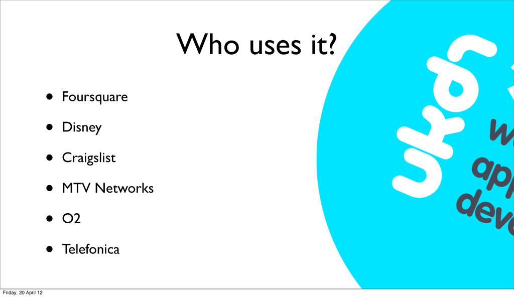 Who uses it? • Foursquare • Disney • Craigslist...