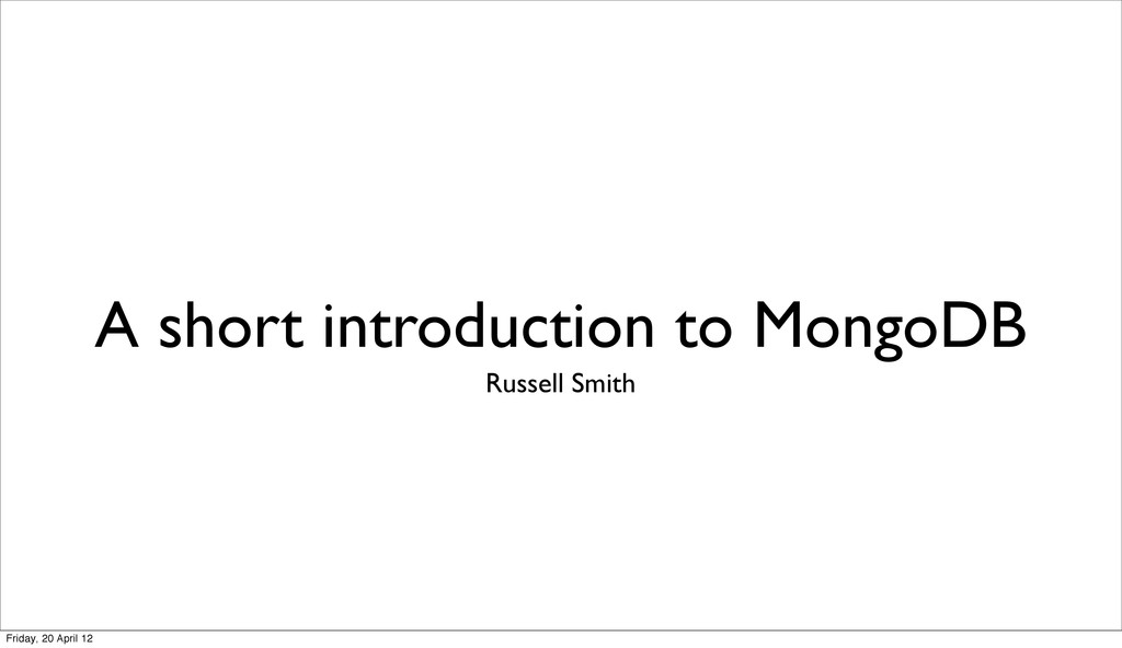 A short introduction to MongoDB Russell Smith F...