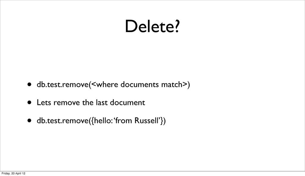 Delete? • db.test.remove(<where documents match...