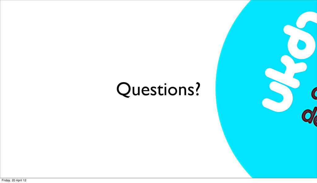 Questions? Friday, 20 April 12