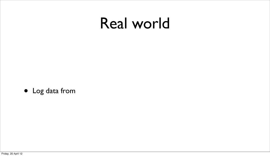 Real world • Log data from Friday, 20 April 12
