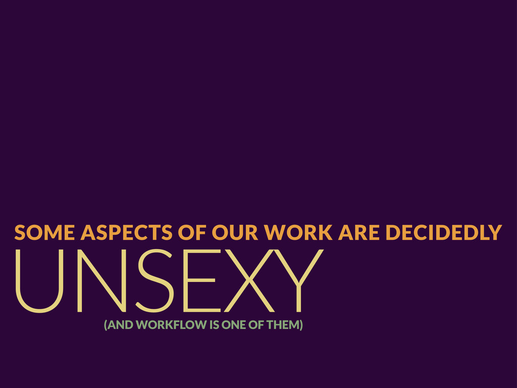 UNSEXY SOME ASPECTS OF OUR WORK ARE DECIDEDLY (...