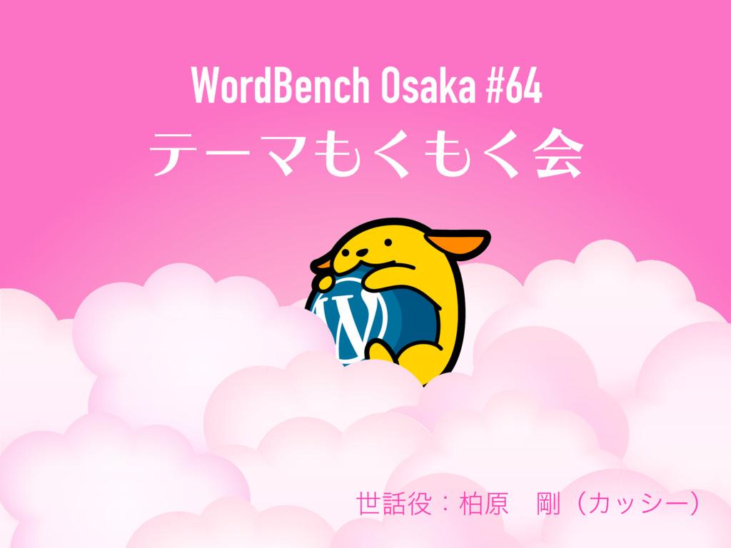 WordBench Osaka #64 ςʔϚ͘͘ձ ੈɿദݪɹ߶ʢΧογʔʣ
