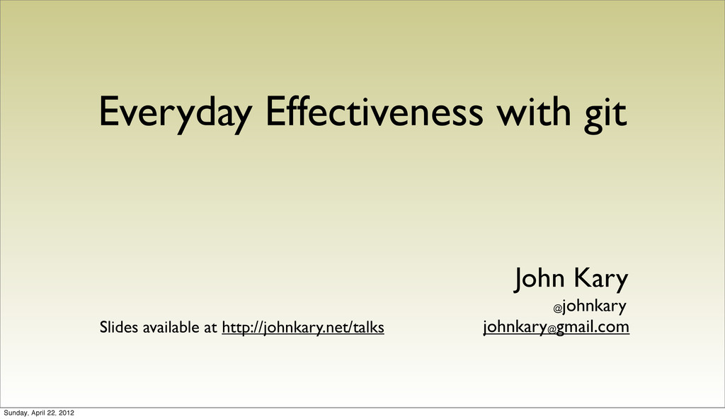 Everyday Effectiveness with git John Kary johnk...
