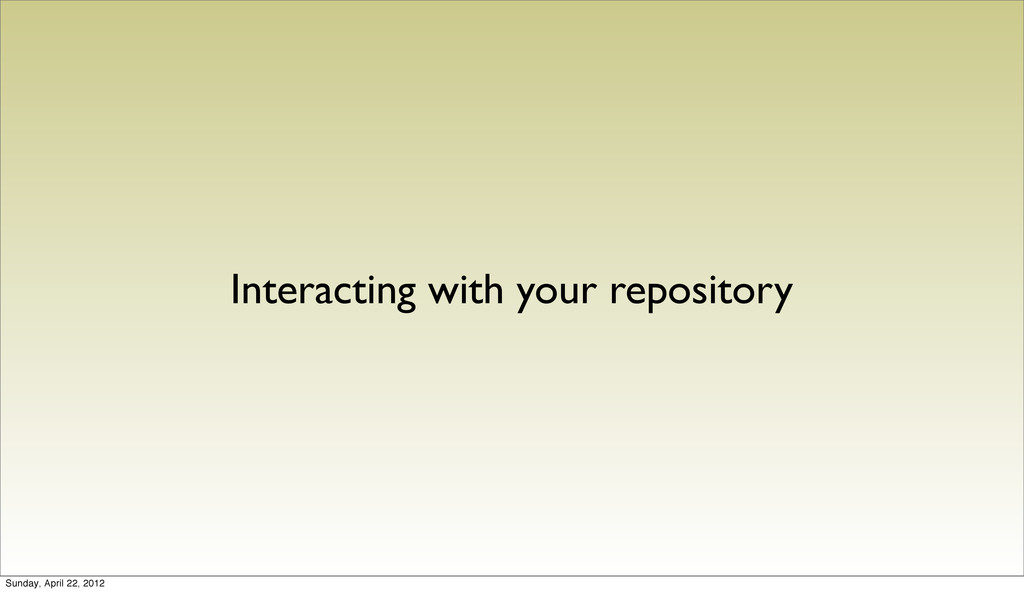 Interacting with your repository Sunday, April ...