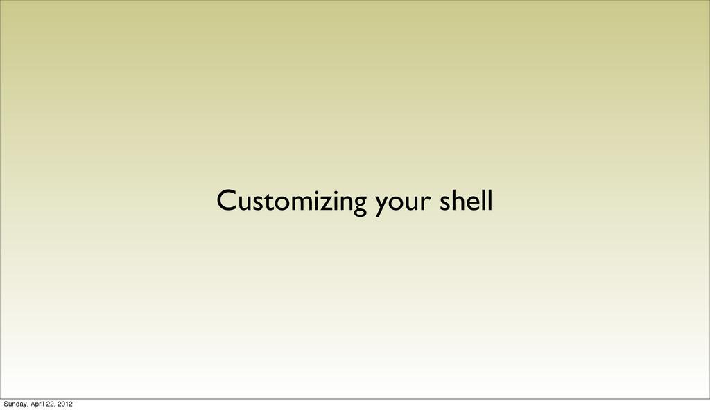 Customizing your shell Sunday, April 22, 2012