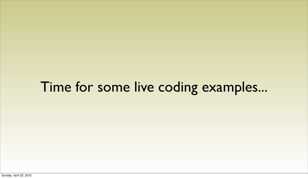 Time for some live coding examples... Sunday, A...