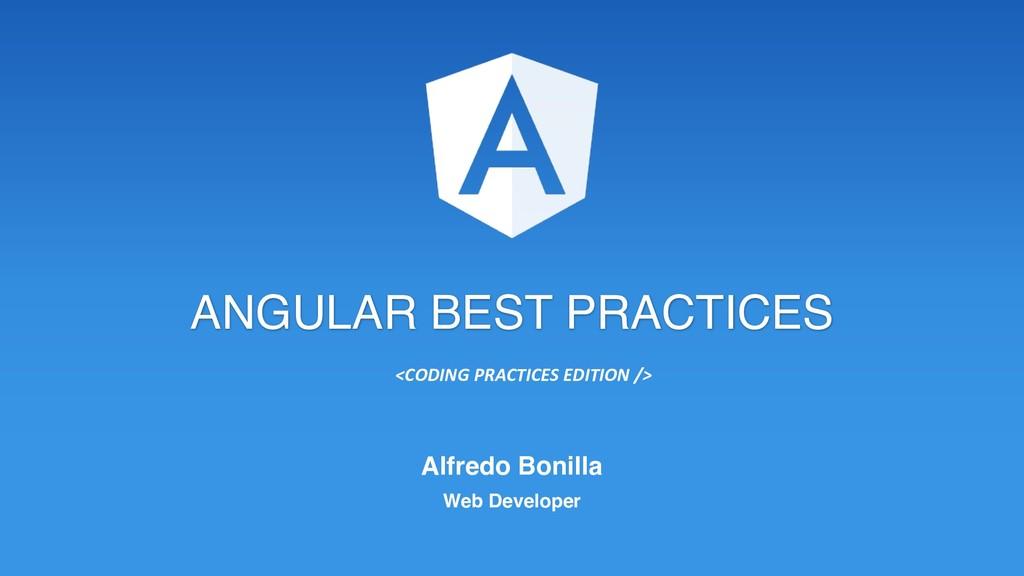 ANGULAR BEST PRACTICES Alfredo Bonilla Web Deve...