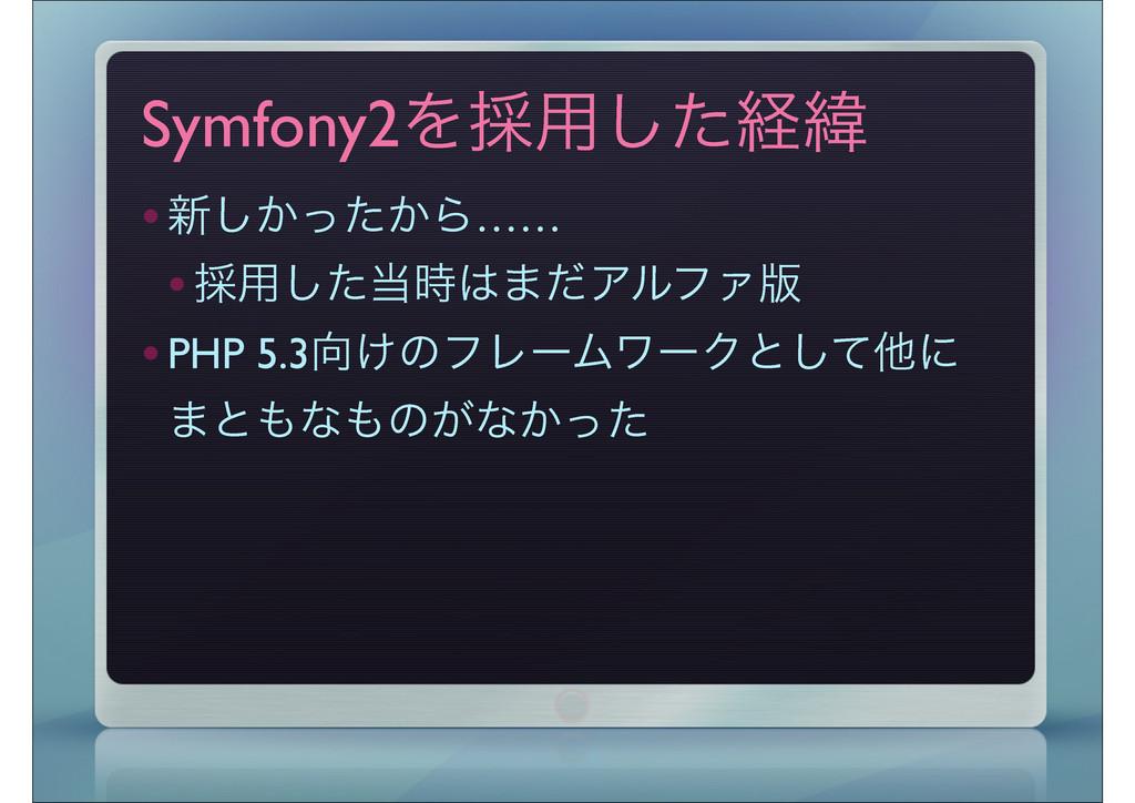 Symfony2Λ࠾༻ͨ͠ܦҢ  •৽͔͔ͬͨ͠Β…… •࠾༻ͨ͠·ͩΞϧϑΝ൛ •...