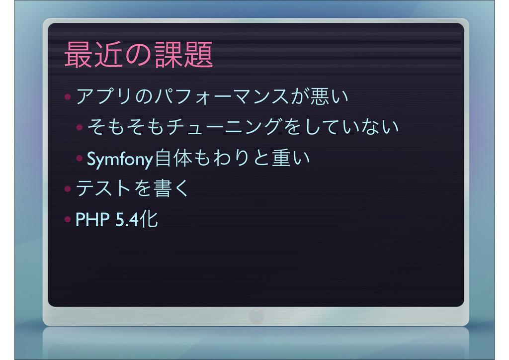 ࠷ۙͷ՝ •ΞϓϦͷύϑΥʔϚϯε͕ѱ͍ •ͦͦνϡʔχϯάΛ͍ͯ͠ͳ͍ •Symfon...