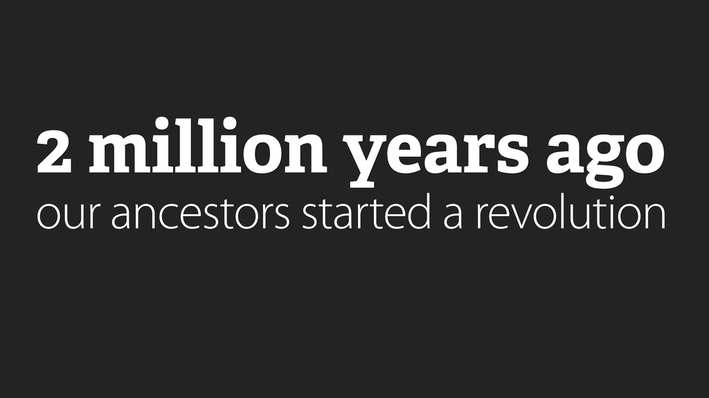 2 million years ago our ancestors started a rev...