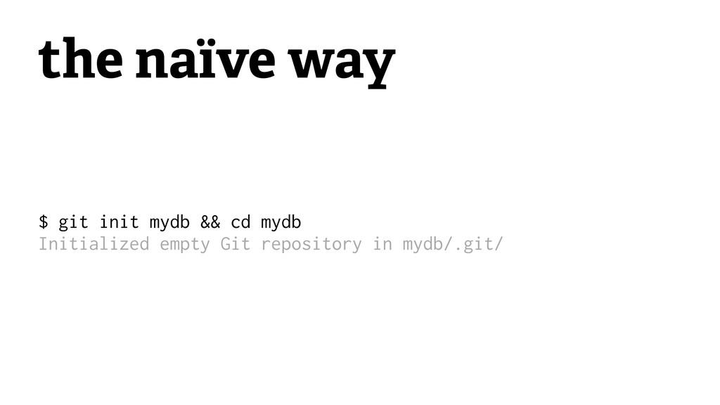 the naïve way $ git init mydb && cd mydb Initia...