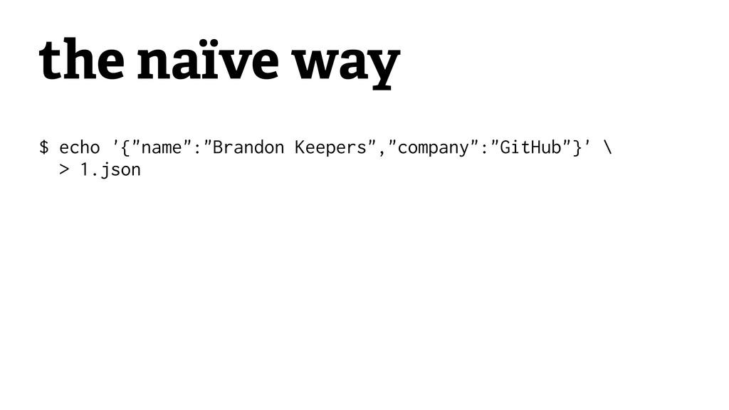 "the naïve way $ echo '{""name"":""Brandon Keepers""..."
